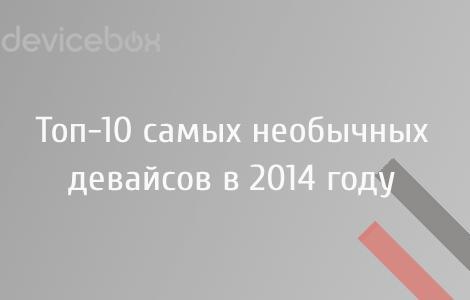 Топ-10 самых необычных девайсов и концептов 2014 года на DeviceBox.ru